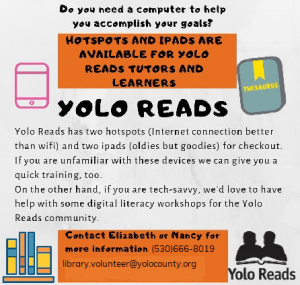 Do you need a computer to help you accomplish your goals? Hotspots and iPads are available for Yolo Reads Tutors and Learners. Contact 530-666-8019 or library.volunteer@yolocounty.org for more information.